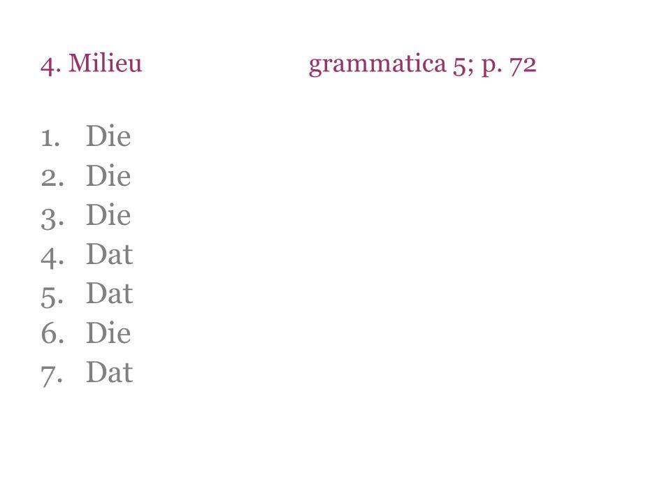 4. Milieugrammatica 5; p. 72 1.Die 2.Die 3.Die 4.Dat 5.Dat 6.Die 7.Dat