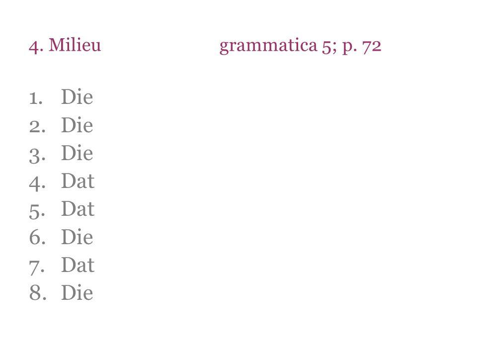 4. Milieugrammatica 5; p. 72 1.Die 2.Die 3.Die 4.Dat 5.Dat 6.Die 7.Dat 8.Die