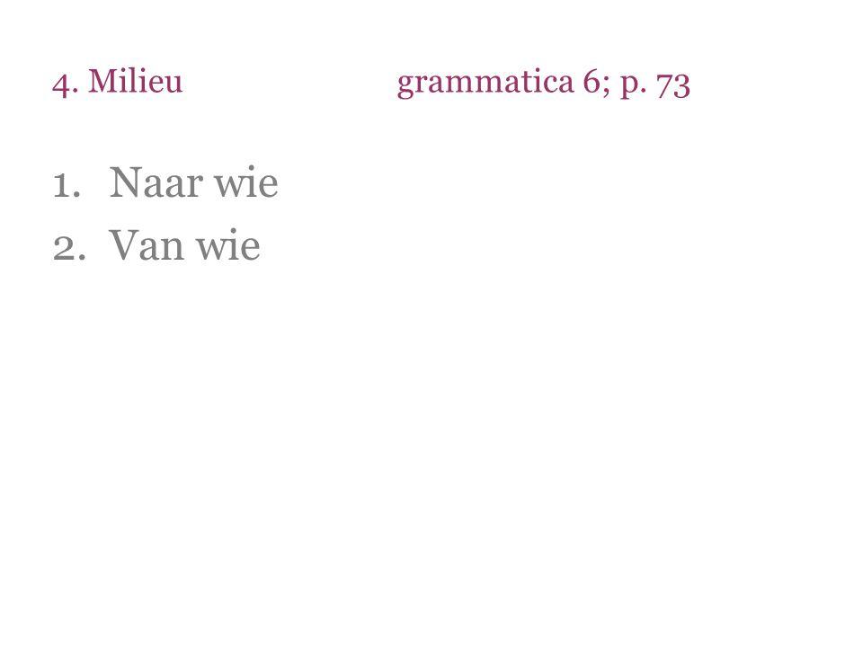 4. Milieugrammatica 6; p. 73 1.Naar wie 2.Van wie