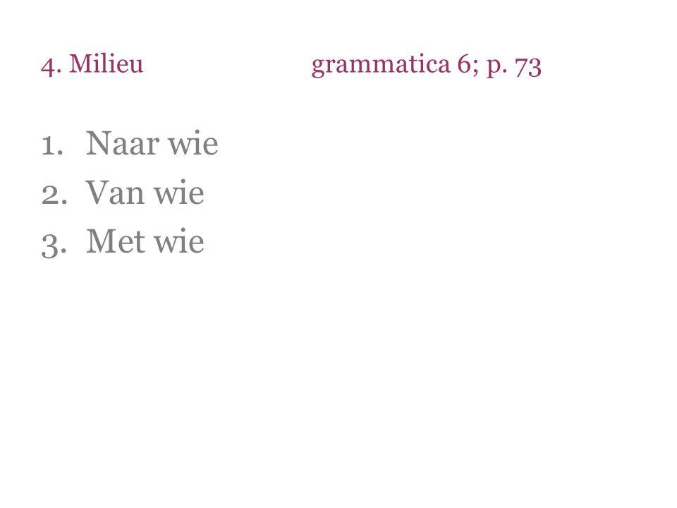4. Milieugrammatica 6; p. 73 1.Naar wie 2.Van wie 3.Met wie