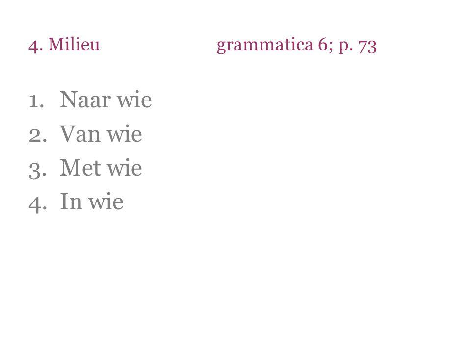 4. Milieugrammatica 6; p. 73 1.Naar wie 2.Van wie 3.Met wie 4.In wie