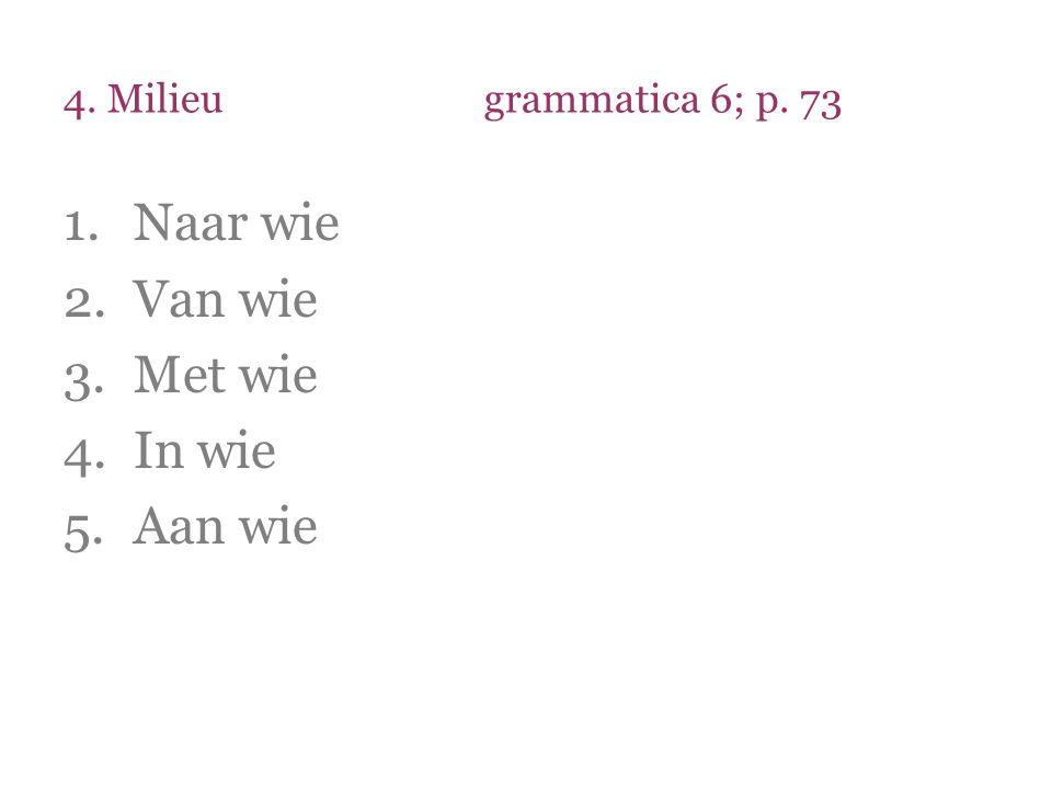 4. Milieugrammatica 6; p. 73 1.Naar wie 2.Van wie 3.Met wie 4.In wie 5.Aan wie
