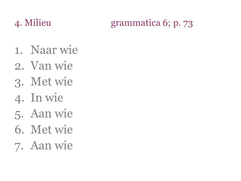4. Milieugrammatica 6; p. 73 1.Naar wie 2.Van wie 3.Met wie 4.In wie 5.Aan wie 6.Met wie 7.Aan wie