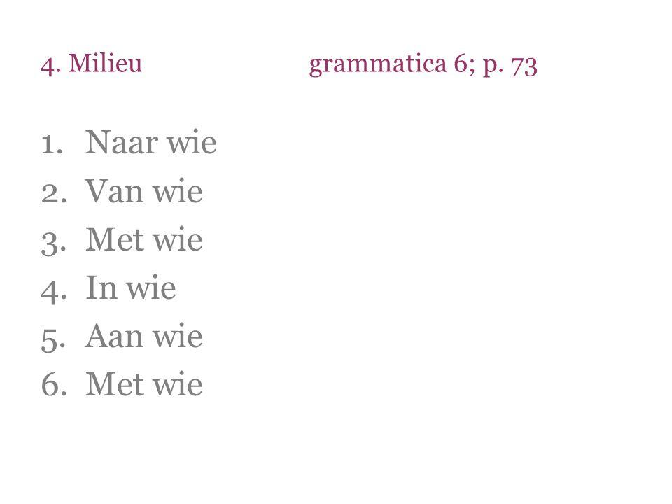 4. Milieugrammatica 6; p. 73 1.Naar wie 2.Van wie 3.Met wie 4.In wie 5.Aan wie 6.Met wie