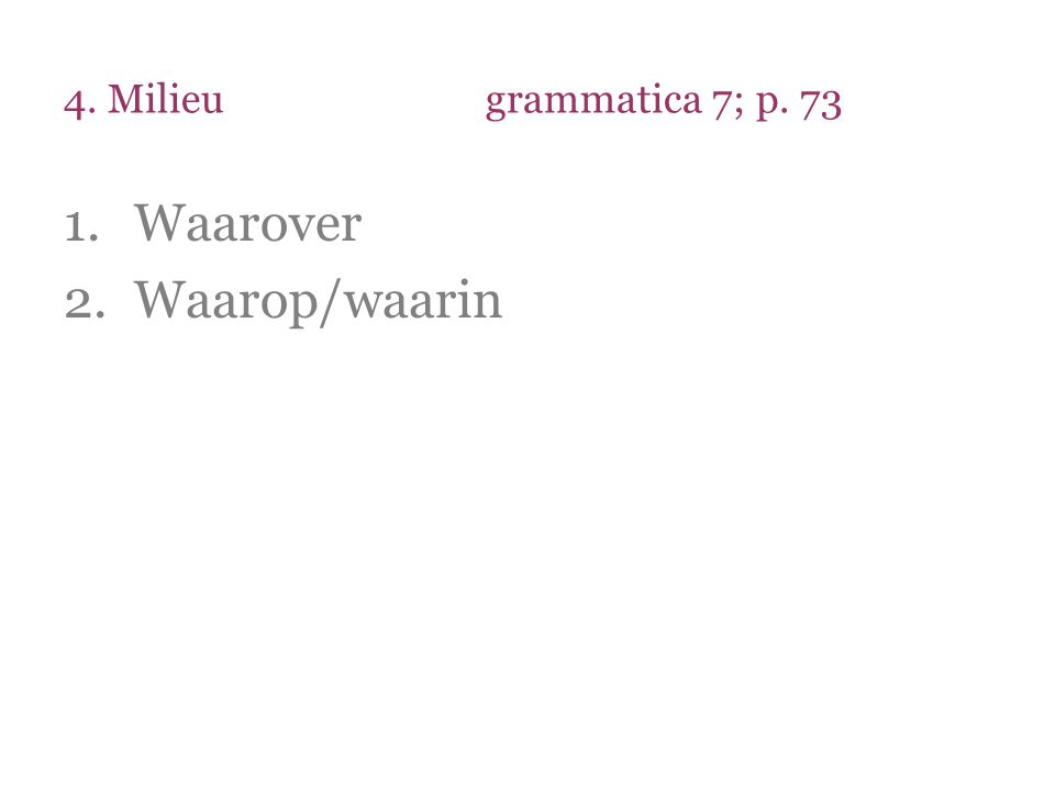 4. Milieugrammatica 7; p. 73 1.Waarover 2.Waarop/waarin