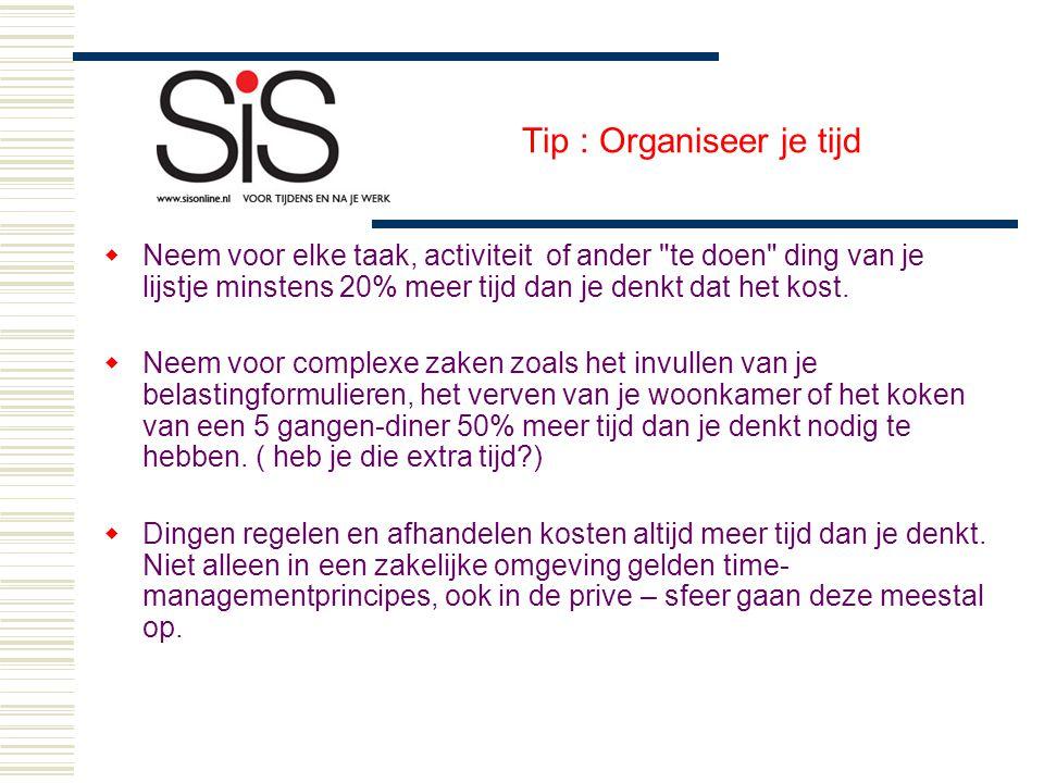 Tip : Organiseer je tijd  Neem voor elke taak, activiteit of ander