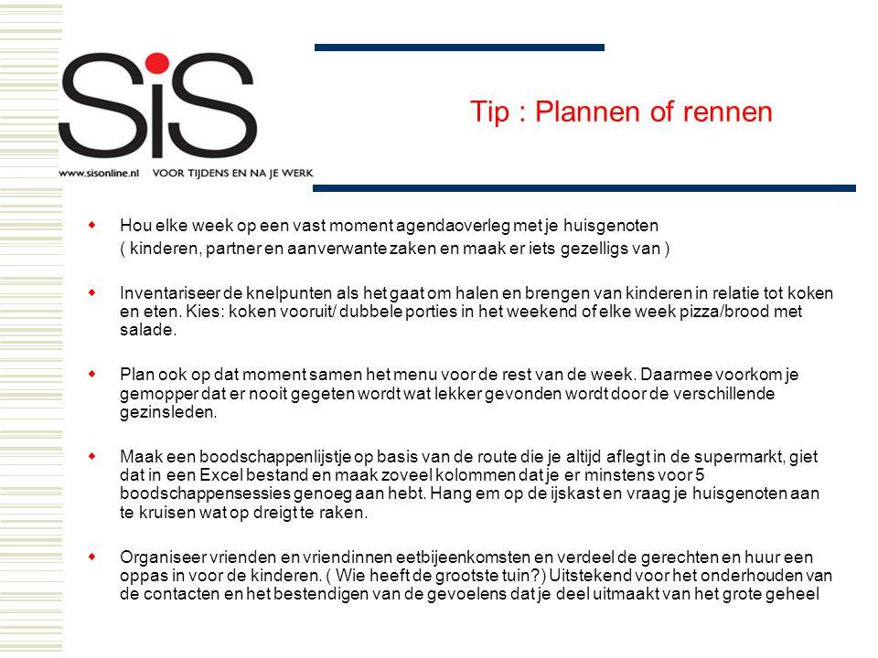 Tip : Plannen of rennen  Hou elke week op een vast moment agendaoverleg met je huisgenoten ( kinderen, partner en aanverwante zaken en maak er iets g