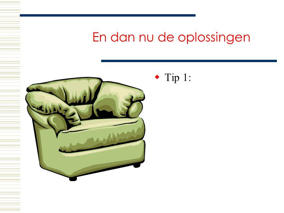 En dan nu de oplossingen  Tip 1:
