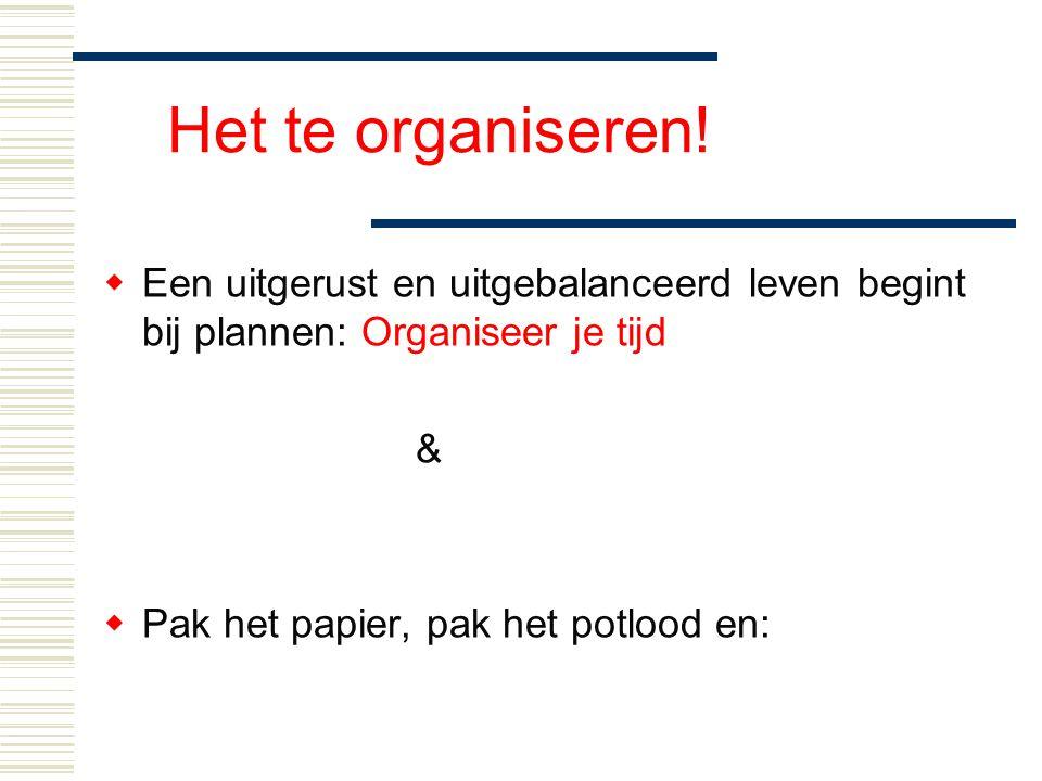 Het te organiseren!  Een uitgerust en uitgebalanceerd leven begint bij plannen: Organiseer je tijd &  Pak het papier, pak het potlood en: