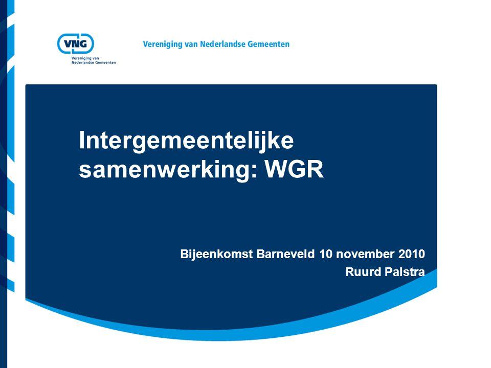 Intergemeentelijke samenwerking: WGR Bijeenkomst Barneveld 10 november 2010 Ruurd Palstra