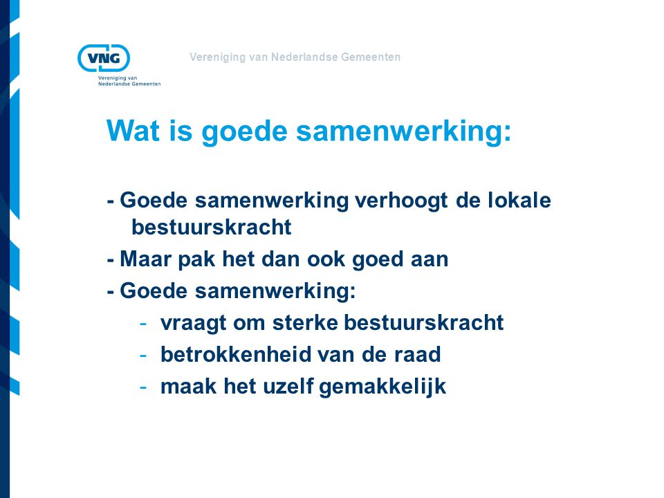 Vereniging van Nederlandse Gemeenten Wat is goede samenwerking: - Goede samenwerking verhoogt de lokale bestuurskracht - Maar pak het dan ook goed aan