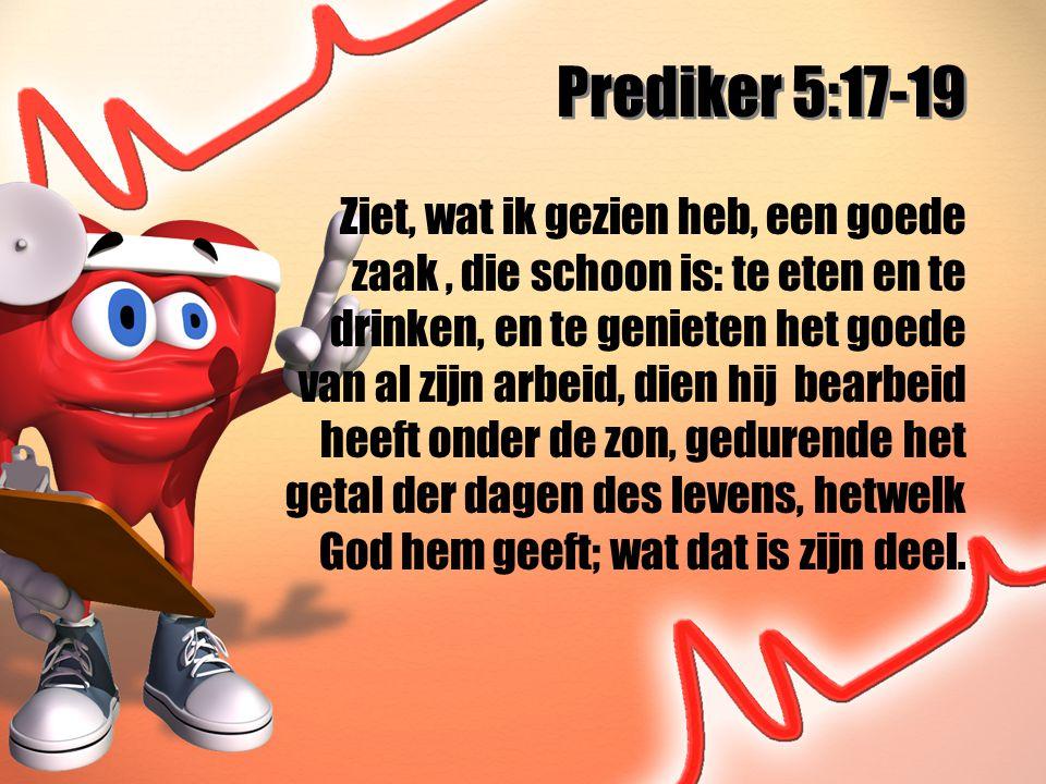 Prediker 5:17-19 Ziet, wat ik gezien heb, een goede zaak, die schoon is: te eten en te drinken, en te genieten het goede van al zijn arbeid, dien hij bearbeid heeft onder de zon, gedurende het getal der dagen des levens, hetwelk God hem geeft; wat dat is zijn deel.