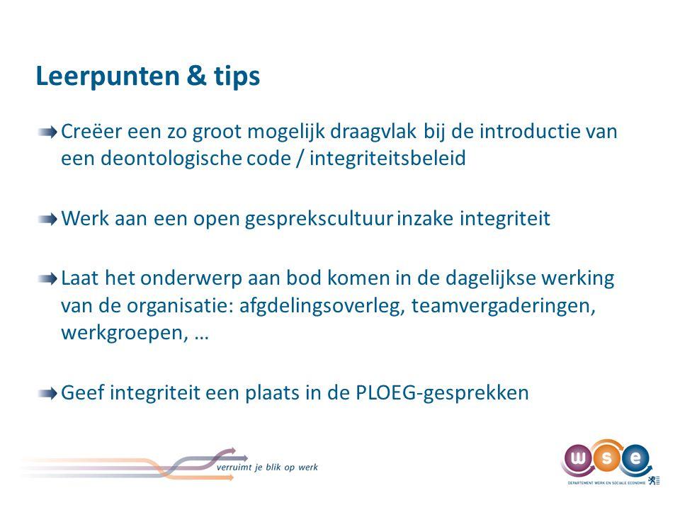 Leerpunten & tips Creëer een zo groot mogelijk draagvlak bij de introductie van een deontologische code / integriteitsbeleid Werk aan een open gesprek