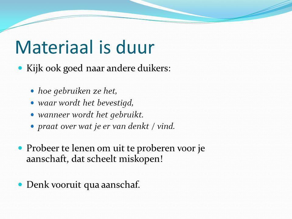 Materiaal is duur Kijk ook goed naar andere duikers: hoe gebruiken ze het, waar wordt het bevestigd, wanneer wordt het gebruikt. praat over wat je er