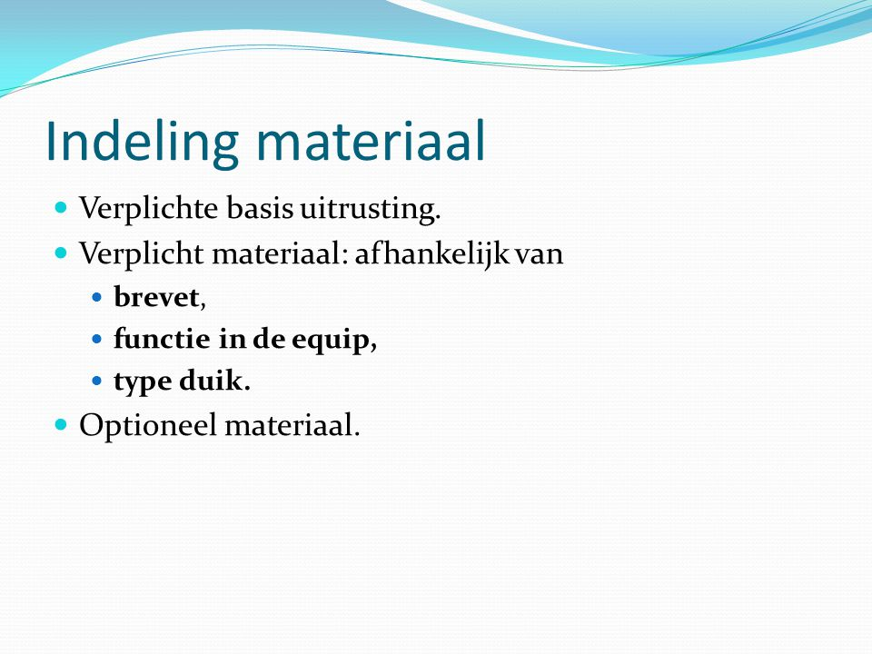 Indeling materiaal Verplichte basis uitrusting. Verplicht materiaal: afhankelijk van brevet, functie in de equip, type duik. Optioneel materiaal.