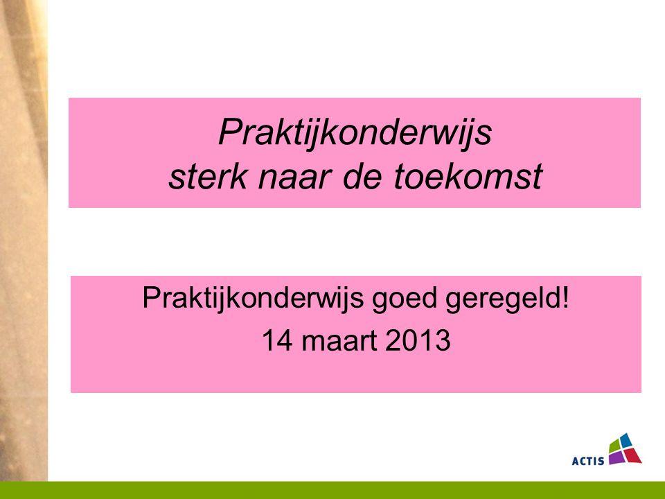 Praktijkonderwijs sterk naar de toekomst Praktijkonderwijs goed geregeld! 14 maart 2013