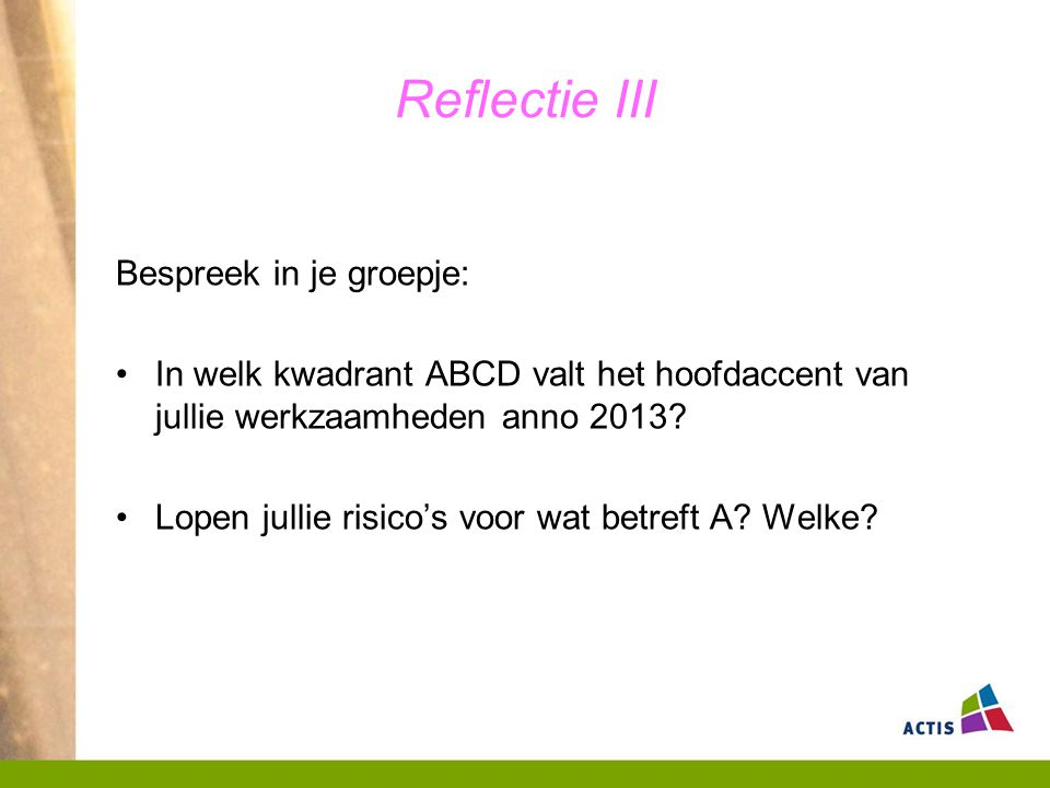 Reflectie III Bespreek in je groepje: In welk kwadrant ABCD valt het hoofdaccent van jullie werkzaamheden anno 2013? Lopen jullie risico's voor wat be