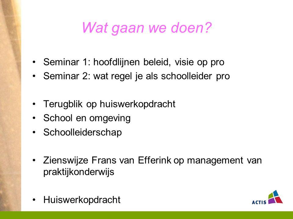 Wat gaan we doen? Seminar 1: hoofdlijnen beleid, visie op pro Seminar 2: wat regel je als schoolleider pro Terugblik op huiswerkopdracht School en omg