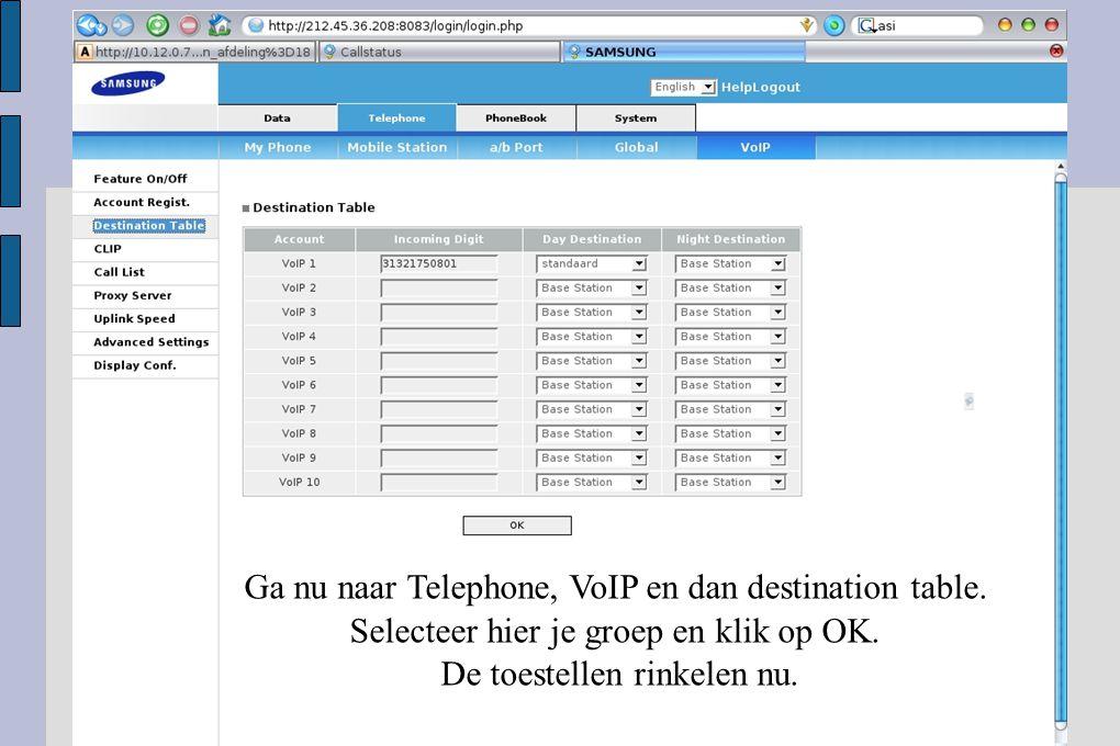 Ga nu naar Telephone, VoIP en dan destination table. Selecteer hier je groep en klik op OK. De toestellen rinkelen nu.