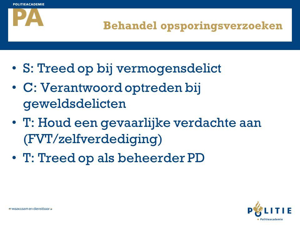 Behandel opsporingsverzoeken S: Treed op bij vermogensdelict C: Verantwoord optreden bij geweldsdelicten T: Houd een gevaarlijke verdachte aan (FVT/ze