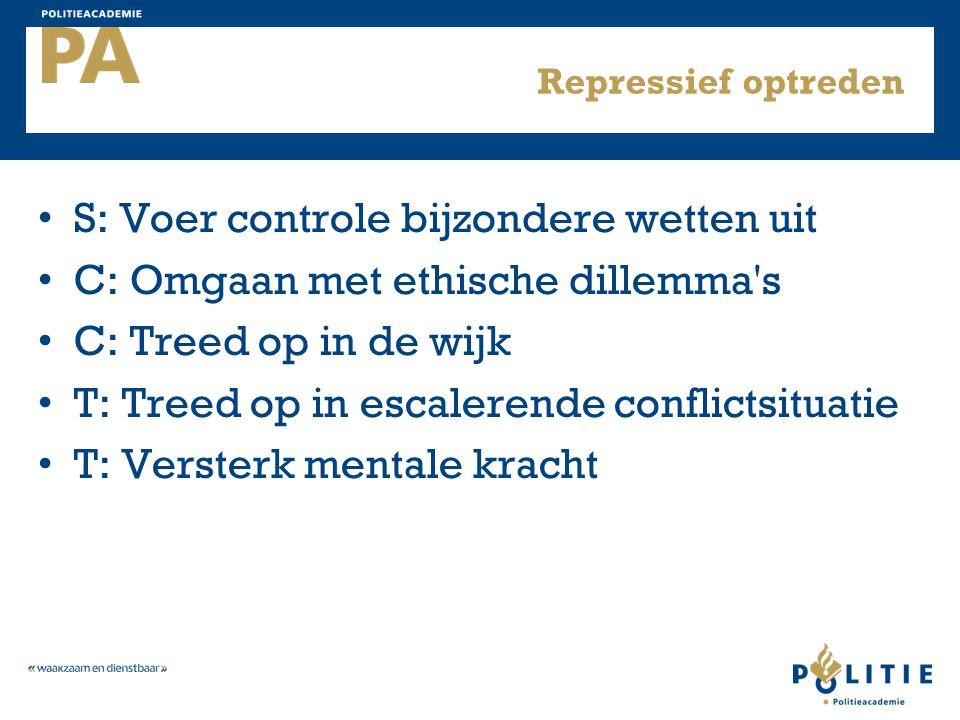 Repressief optreden S: Voer controle bijzondere wetten uit C: Omgaan met ethische dillemma's C: Treed op in de wijk T: Treed op in escalerende conflic
