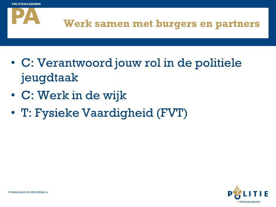 Werk samen met burgers en partners C: Verantwoord jouw rol in de politiele jeugdtaak C: Werk in de wijk T: Fysieke Vaardigheid (FVT)