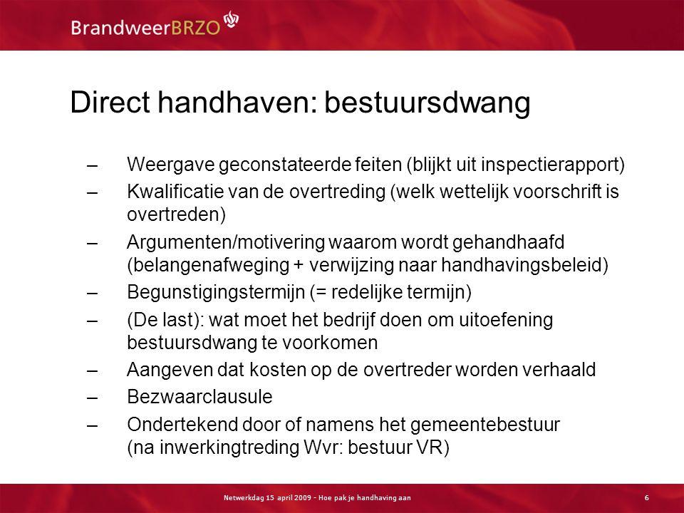 Netwerkdag 15 april 2009 - Hoe pak je handhaving aan6 Direct handhaven: bestuursdwang –Weergave geconstateerde feiten (blijkt uit inspectierapport) –K