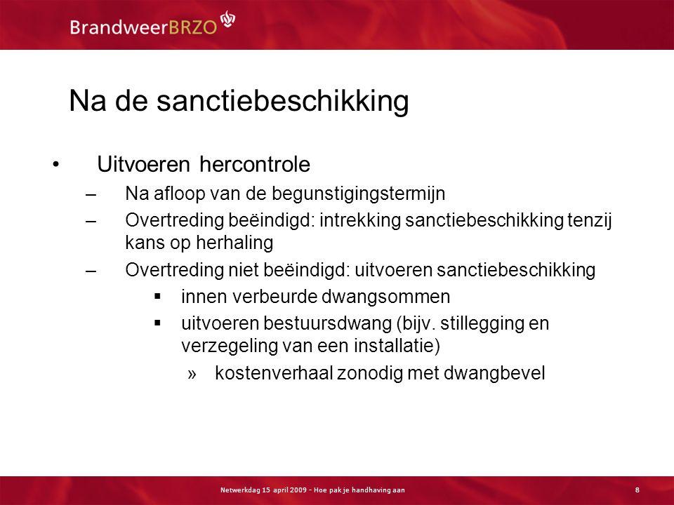 Netwerkdag 15 april 2009 - Hoe pak je handhaving aan8 Na de sanctiebeschikking Uitvoeren hercontrole –Na afloop van de begunstigingstermijn –Overtredi