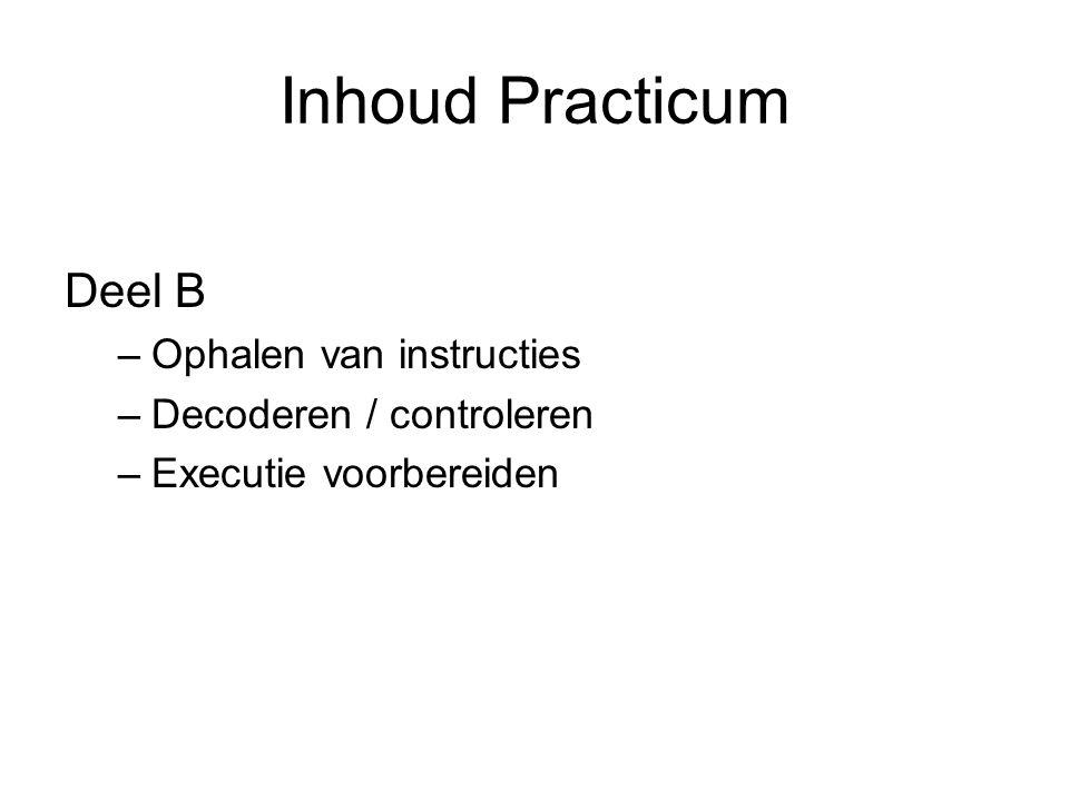 Inhoud Practicum Deel B –Ophalen van instructies –Decoderen / controleren –Executie voorbereiden