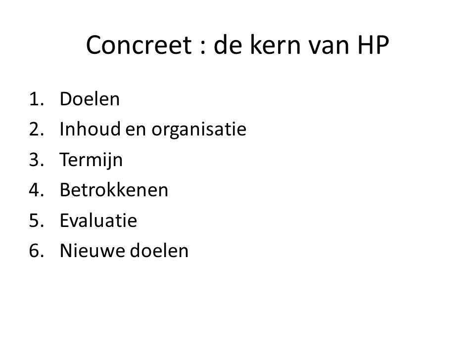 Concreet : de kern van HP 1.Doelen 2.Inhoud en organisatie 3.Termijn 4.Betrokkenen 5.Evaluatie 6.Nieuwe doelen
