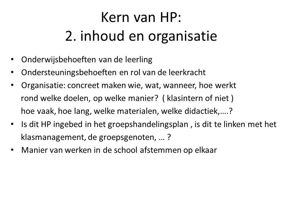 Kern van HP: 2. inhoud en organisatie Onderwijsbehoeften van de leerling Ondersteuningsbehoeften en rol van de leerkracht Organisatie: concreet maken