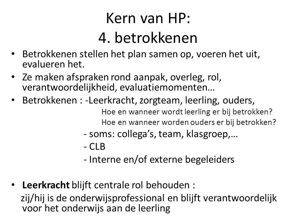 Kern van HP: 4. betrokkenen Betrokkenen stellen het plan samen op, voeren het uit, evalueren het. Ze maken afspraken rond aanpak, overleg, rol, verant
