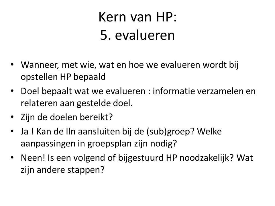 Kern van HP: 5. evalueren Wanneer, met wie, wat en hoe we evalueren wordt bij opstellen HP bepaald Doel bepaalt wat we evalueren : informatie verzamel