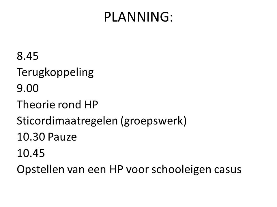 PLANNING: 8.45 Terugkoppeling 9.00 Theorie rond HP Sticordimaatregelen (groepswerk) 10.30 Pauze 10.45 Opstellen van een HP voor schooleigen casus