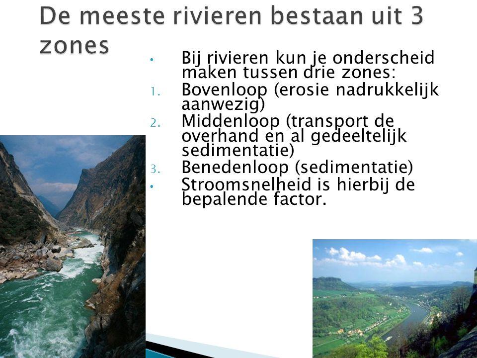 Bij rivieren kun je onderscheid maken tussen drie zones: 1. Bovenloop (erosie nadrukkelijk aanwezig) 2. Middenloop (transport de overhand en al gedeel
