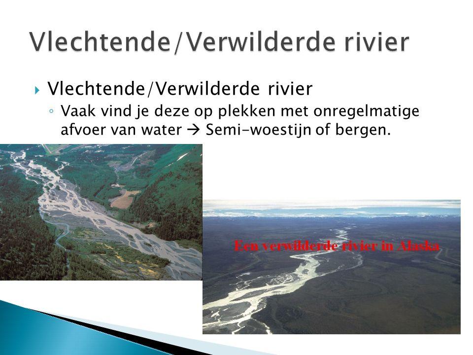 Vlechtende/Verwilderde rivier ◦ Vaak vind je deze op plekken met onregelmatige afvoer van water  Semi-woestijn of bergen.