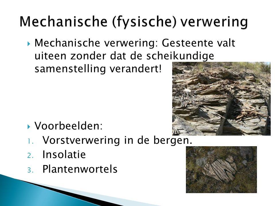  Mechanische verwering: Gesteente valt uiteen zonder dat de scheikundige samenstelling verandert!  Voorbeelden: 1. Vorstverwering in de bergen. 2. I