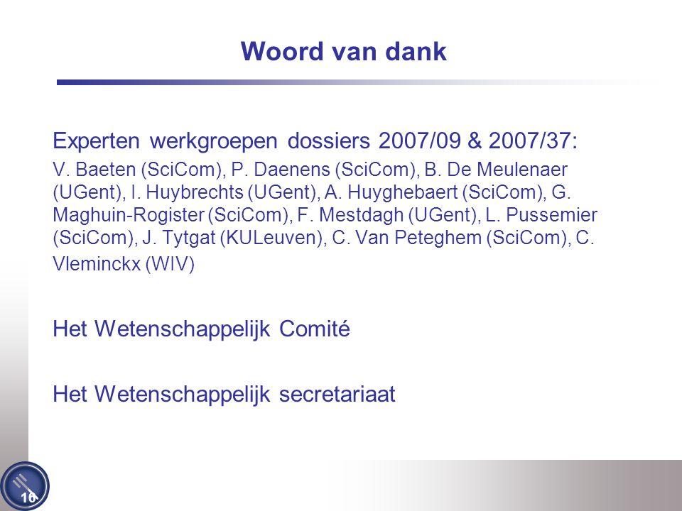 16 Woord van dank Experten werkgroepen dossiers 2007/09 & 2007/37: V. Baeten (SciCom), P. Daenens (SciCom), B. De Meulenaer (UGent), I. Huybrechts (UG