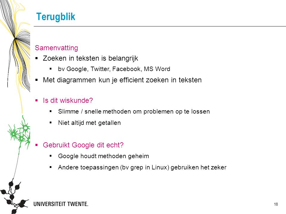 18 Terugblik Samenvatting  Zoeken in teksten is belangrijk  bv Google, Twitter, Facebook, MS Word  Met diagrammen kun je efficient zoeken in teksten  Is dit wiskunde.