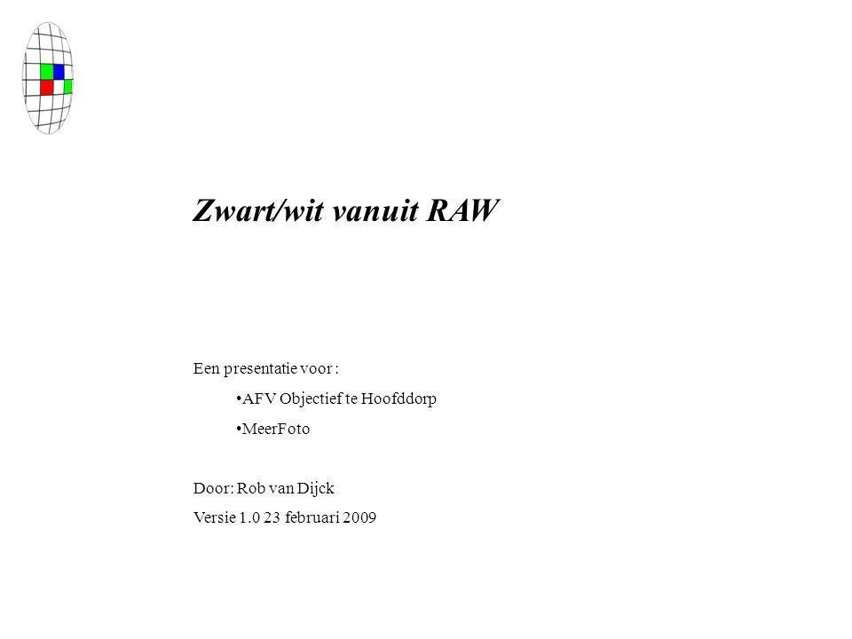 Zwart/wit vanuit RAW Een presentatie voor : AFV Objectief te Hoofddorp MeerFoto Door: Rob van Dijck Versie 1.0 23 februari 2009