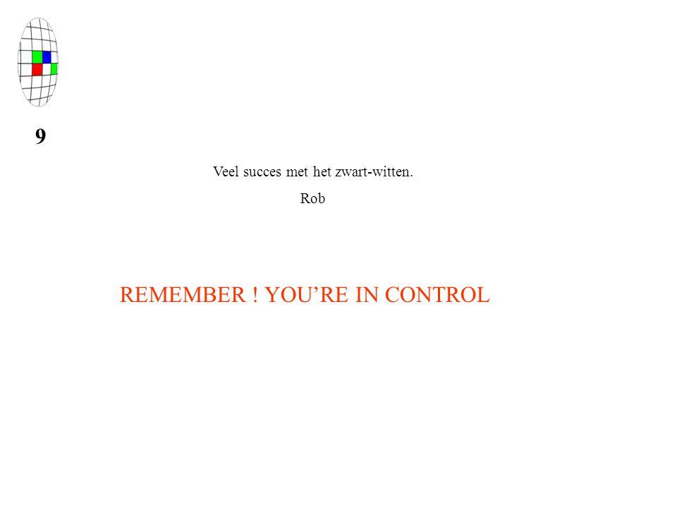 9 Veel succes met het zwart-witten. Rob REMEMBER ! YOU'RE IN CONTROL