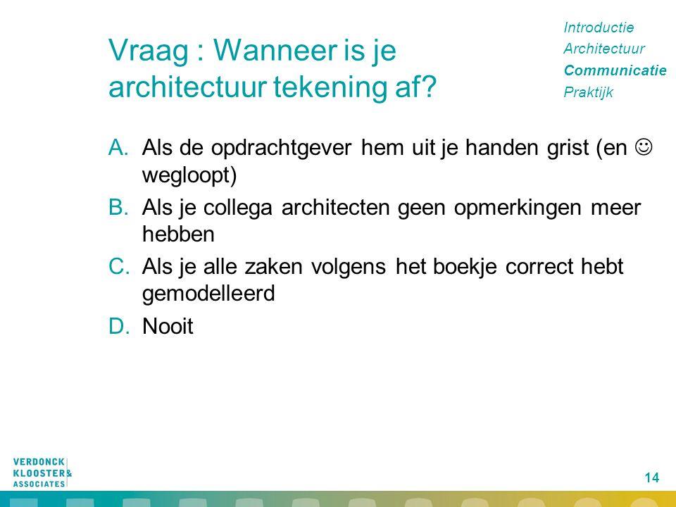 14 Vraag : Wanneer is je architectuur tekening af? A.Als de opdrachtgever hem uit je handen grist (en wegloopt) B.Als je collega architecten geen opme