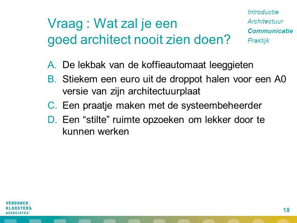 18 Vraag : Wat zal je een goed architect nooit zien doen? A.De lekbak van de koffieautomaat leeggieten B.Stiekem een euro uit de droppot halen voor ee