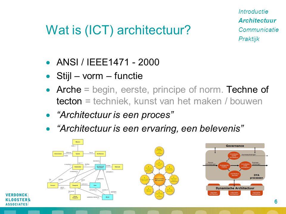 6 Wat is (ICT) architectuur?  ANSI / IEEE1471 - 2000  Stijl – vorm – functie  Arche = begin, eerste, principe of norm. Techne of tecton = techniek,