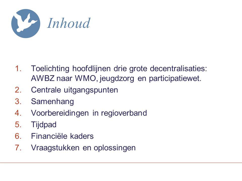 Inhoud 1.Toelichting hoofdlijnen drie grote decentralisaties: AWBZ naar WMO, jeugdzorg en participatiewet.