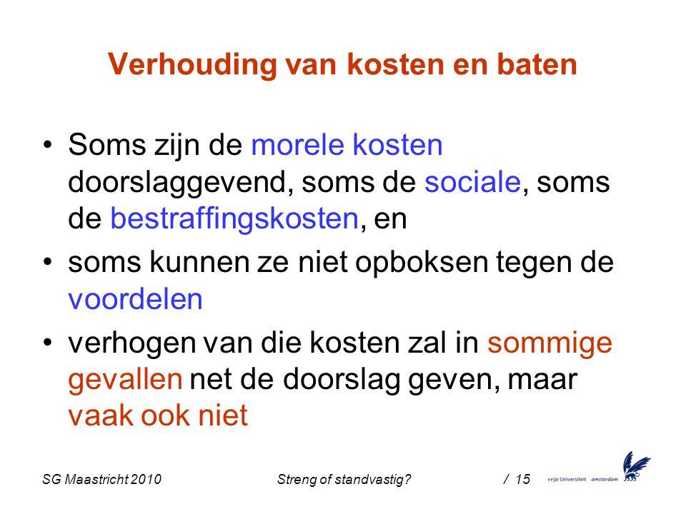 SG Maastricht 2010 Streng of standvastig / 15 Verhouding van kosten en baten Soms zijn de morele kosten doorslaggevend, soms de sociale, soms de bestraffingskosten, en soms kunnen ze niet opboksen tegen de voordelen verhogen van die kosten zal in sommige gevallen net de doorslag geven, maar vaak ook niet