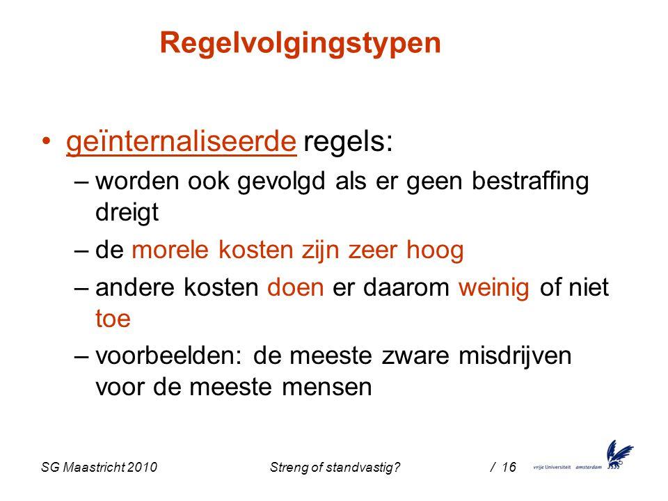 SG Maastricht 2010 Streng of standvastig / 16 Regelvolgingstypen geïnternaliseerde regels: –worden ook gevolgd als er geen bestraffing dreigt –de morele kosten zijn zeer hoog –andere kosten doen er daarom weinig of niet toe –voorbeelden: de meeste zware misdrijven voor de meeste mensen