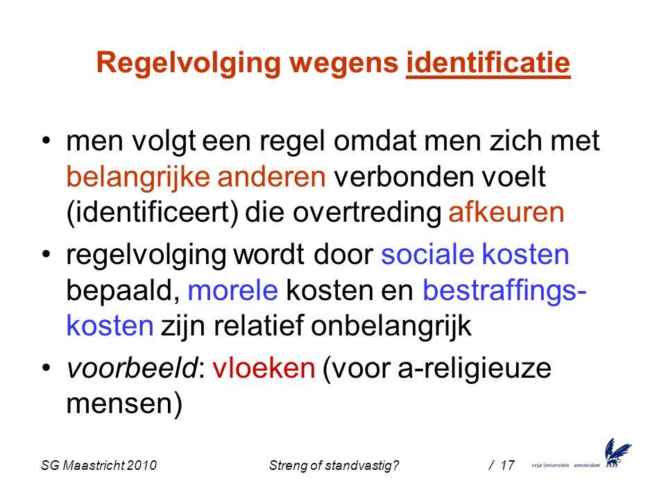 SG Maastricht 2010 Streng of standvastig / 17 Regelvolging wegens identificatie men volgt een regel omdat men zich met belangrijke anderen verbonden voelt (identificeert) die overtreding afkeuren regelvolging wordt door sociale kosten bepaald, morele kosten en bestraffings- kosten zijn relatief onbelangrijk voorbeeld: vloeken (voor a-religieuze mensen)