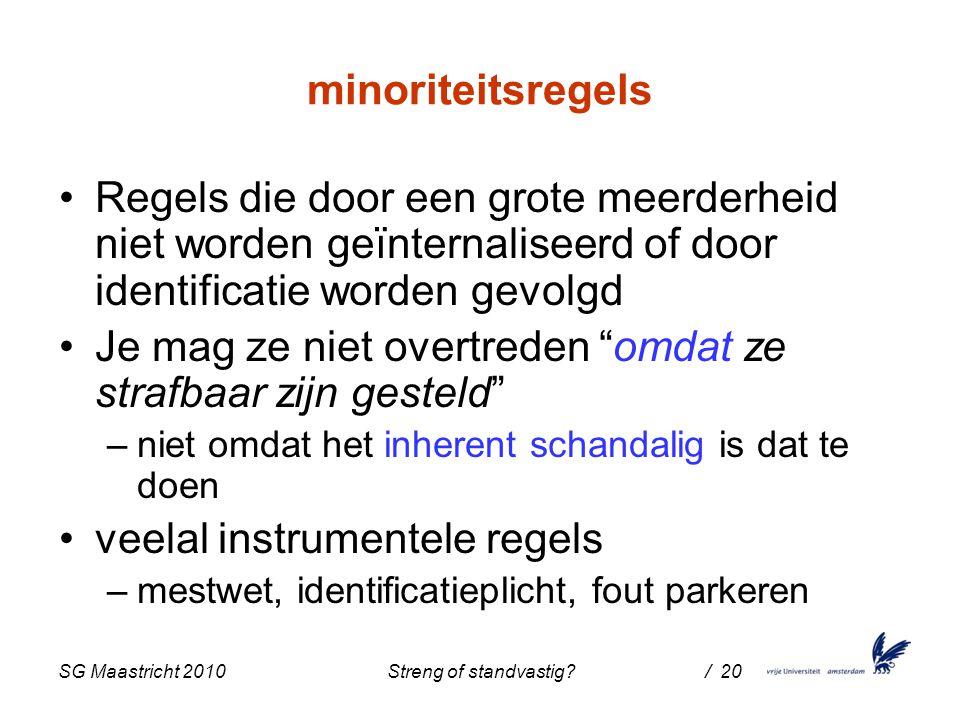 SG Maastricht 2010 Streng of standvastig / 20 minoriteitsregels Regels die door een grote meerderheid niet worden geïnternaliseerd of door identificatie worden gevolgd Je mag ze niet overtreden omdat ze strafbaar zijn gesteld –niet omdat het inherent schandalig is dat te doen veelal instrumentele regels –mestwet, identificatieplicht, fout parkeren