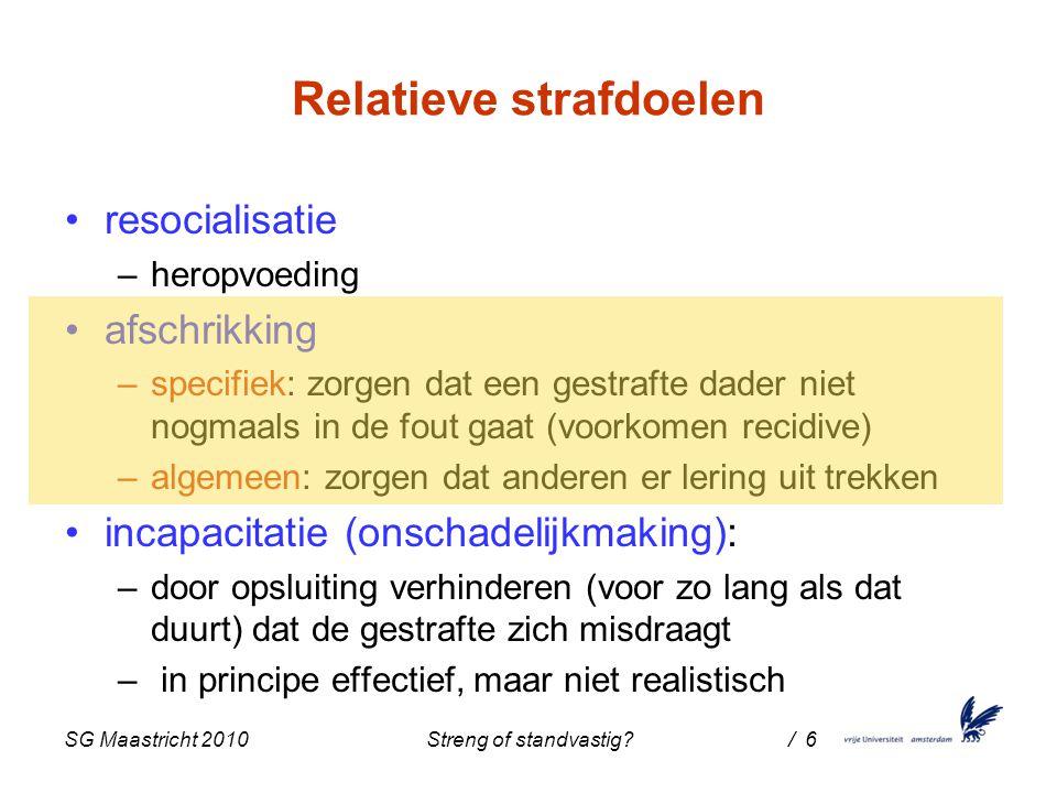 SG Maastricht 2010 Streng of standvastig / 6 Relatieve strafdoelen resocialisatie –heropvoeding afschrikking –specifiek: zorgen dat een gestrafte dader niet nogmaals in de fout gaat (voorkomen recidive) –algemeen: zorgen dat anderen er lering uit trekken incapacitatie (onschadelijkmaking): –door opsluiting verhinderen (voor zo lang als dat duurt) dat de gestrafte zich misdraagt – in principe effectief, maar niet realistisch